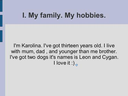 I. My family. My hobbies. I'm Karolina. I've got thirteen years old. I live with mum, dad, and younger than me brother. I've got two dogs it's names is.