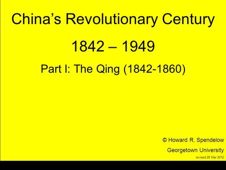 Title Chinas Revolutionary Century 1842 – 1949 Part I: The Qing (1842-1860) © Howard R. Spendelow Georgetown University revised 28 Mar 2012.
