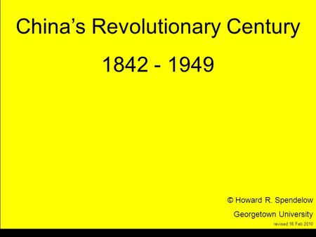 Title Chinas Revolutionary Century 1842 - 1949 © Howard R. Spendelow Georgetown University revised 18 Feb 2010.