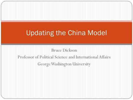 Bruce Dickson Professor of Political Science and International Affairs George Washington University Updating the China Model.