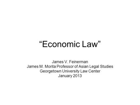 Economic Law James V. Feinerman James M. Morita Professor of Asian Legal Studies Georgetown University Law Center January 2013.