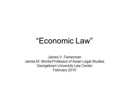 Economic Law James V. Feinerman James M. Morita Professor of Asian Legal Studies Georgetown University Law Center February 2010.