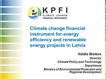 Climate change financial instrument for energy efficiency and renewable energy projects in Latvia Valdis Bisters Director Climate Policy and Technology.