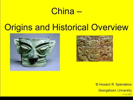 China – Origins and Historical Overview © Howard R. Spendelow Georgetown University 11 Jul 2007.
