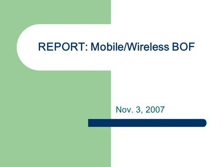 REPORT: Mobile/Wireless BOF Nov. 3, 2007. BOF meeting Charter(Draft) review Committee elections One week tutorial Future Meetings.