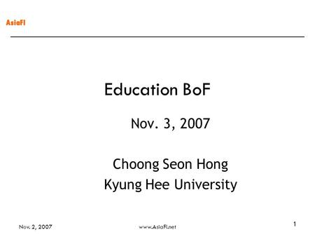 AsiaFI Nov. 2, 2007www.AsiaFI.net 1 Education BoF Nov. 3, 2007 Choong Seon Hong Kyung Hee University.