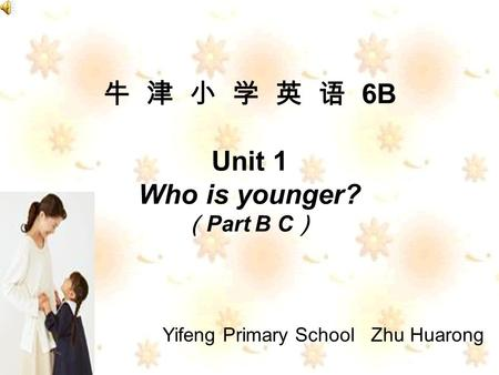 6B Unit 1 Who is younger? Part B C Yifeng Primary School Zhu Huarong.