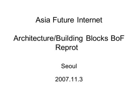 Asia Future Internet Architecture/Building Blocks BoF Reprot Seoul 2007.11.3.