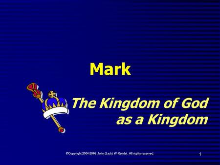 ©Copyright 2004-2046 John (Jack) W Rendel. All rights reserved. 1 Mark The Kingdom of God as a Kingdom.