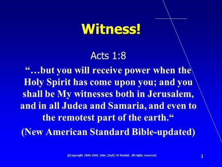 ©Copyright 2004-2046 John (Jack) W Rendel. All rights reserved. 1 Witness! Acts 1:8 …but you will receive power when the Holy Spirit has come upon you;