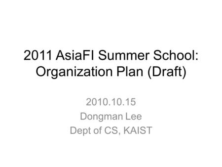 2011 AsiaFI Summer School: Organization Plan (Draft) 2010.10.15 Dongman Lee Dept of CS, KAIST.