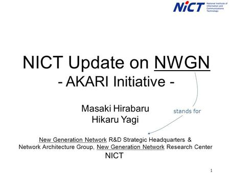 1 NICT Update on NWGN - AKARI Initiative - Masaki Hirabaru Hikaru Yagi New Generation Network R&D Strategic Headquarters & Network Architecture Group,