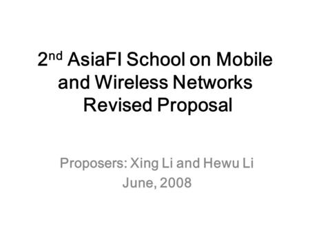 2 nd AsiaFI School on Mobile and Wireless Networks Revised Proposal Proposers: Xing Li and Hewu Li June, 2008.