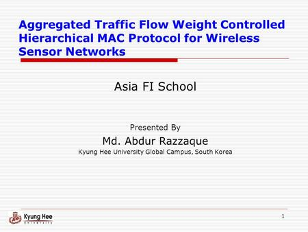 1 Aggregated Traffic Flow Weight Controlled Hierarchical MAC Protocol for Wireless Sensor Networks Asia FI School Presented By Md. Abdur Razzaque Kyung.