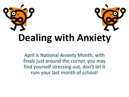 Dealing with Anxiety April is National Anxiety Month, with finals just around the corner, you may find yourself stressing out, dont let it ruin your last.