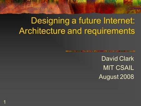 1 Designing a future Internet: Architecture and requirements David Clark MIT CSAIL August 2008.