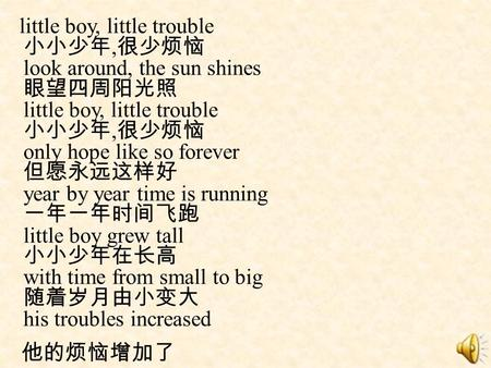Little boy, little trouble 小小少年,很少烦恼 look around, the sun shines 眼望四周阳光照 little boy, little trouble 小小少年,很少烦恼 only hope like so forever 但愿永远这样好 year by.