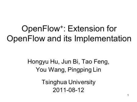 1 OpenFlow + : Extension for OpenFlow and its Implementation Hongyu Hu, Jun Bi, Tao Feng, You Wang, Pingping Lin Tsinghua University 2011-08-12.