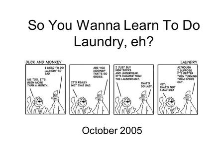 So You Wanna Learn To Do Laundry, eh? October 2005.