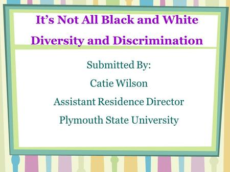 Its Not All Black and White Diversity and Discrimination Submitted By: Catie Wilson Assistant Residence Director Plymouth State University.