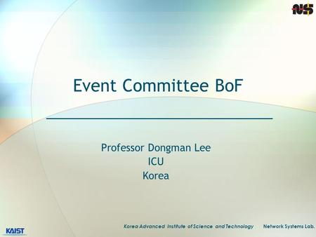 Korea Advanced Institute of Science and Technology Network Systems Lab. Event Committee BoF Professor Dongman Lee ICU Korea.
