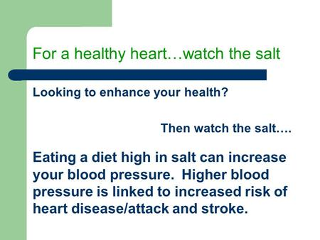 For a healthy heart…watch the salt Looking to enhance your health? Then watch the salt…. Eating a diet high in salt can increase your blood pressure. Higher.
