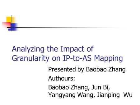 Analyzing the Impact of Granularity on IP-to-AS Mapping Presented by Baobao Zhang Authours: Baobao Zhang, Jun Bi, Yangyang Wang, Jianping Wu.