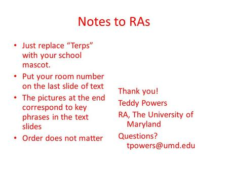 Notes to RAs Just replace Terps with your school mascot. Put your room number on the last slide of text The pictures at the end correspond to key phrases.