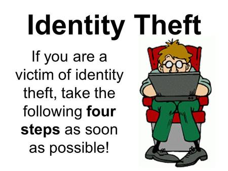 Identity Theft If you are a victim of identity theft, take the following four steps as soon as possible!