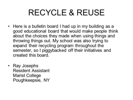 RECYCLE & REUSE Here is a bulletin board I had up in my building as a good educational board that would make people think about the choices they made when.