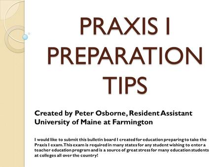 PRAXIS I PREPARATION TIPS Created by Peter Osborne, Resident Assistant University of Maine at Farmington I would like to submit this bulletin board I created.