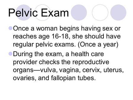 Pelvic Exam Once a woman begins having sex or reaches age 16-18, she should have regular pelvic exams. (Once a year) During the exam, a health care provider.