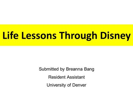 Life Lessons Through Disney Submitted by Breanna Bang Resident Assistant University of Denver.