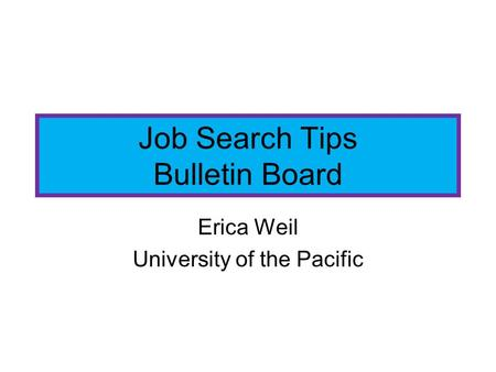 Job Search Tips Bulletin Board Erica Weil University of the Pacific.