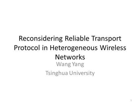 Reconsidering Reliable Transport Protocol in Heterogeneous Wireless Networks Wang Yang Tsinghua University 1.
