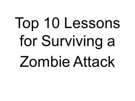 Top 10 Lessons for Surviving a Zombie Attack. Organize Before They Rise! They Feel No Fear, Why Should You?
