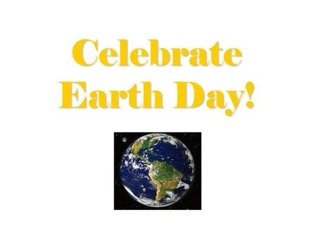 Celebrate Earth Day!. Proposed Earth Day Resolution: WHEREAS; As Earthians we need a day to celebrate our global unity and destiny, and WHEREAS; The observance.