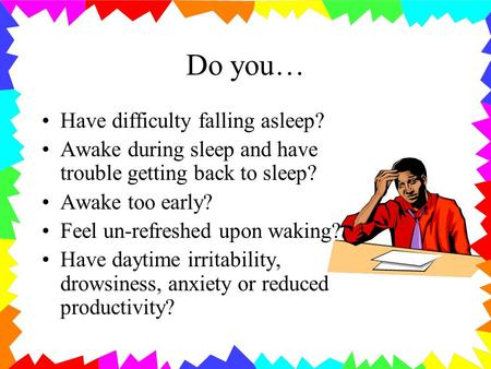 Do you… Have difficulty falling asleep? Awake during sleep and have trouble getting back to sleep? Awake too early? Feel un-refreshed upon waking? Have.