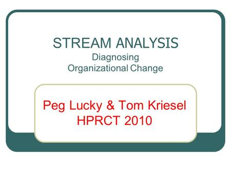STREAM ANALYSIS Diagnosing Organizational Change Peg Lucky & Tom Kriesel HPRCT 2010.