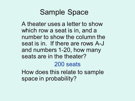 Sample Space A theater uses a letter to show which row a seat is in, and a number to show the column the seat is in. If there are rows A-J and numbers.