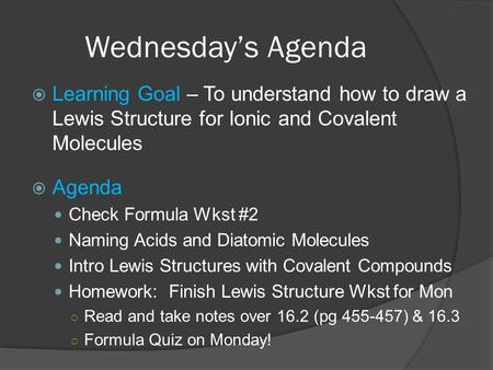 Wednesdays Agenda Learning Goal – To understand how to draw a Lewis Structure for Ionic and Covalent Molecules Agenda Check Formula Wkst #2 Naming Acids.