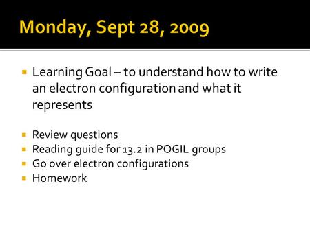 Learning Goal – to understand how to write an electron configuration and what it represents Review questions Reading guide for 13.2 in POGIL groups Go.