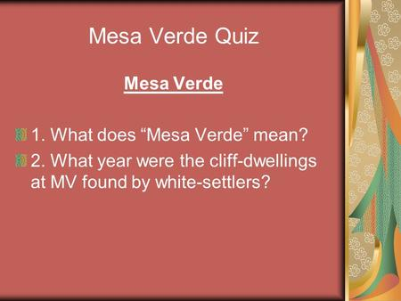 Mesa Verde Quiz Mesa Verde 1. What does Mesa Verde mean? 2. What year were the cliff-dwellings at MV found by white-settlers?
