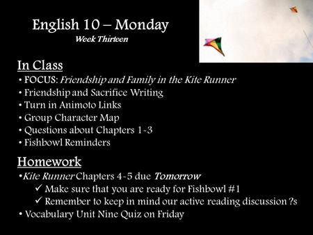 English 10 – Monday Week Thirteen In Class FOCUS: Friendship and Family in the Kite Runner Friendship and Sacrifice Writing Turn in Animoto Links Group.