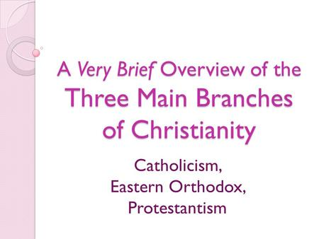 A Very Brief Overview of the Three Main Branches of Christianity