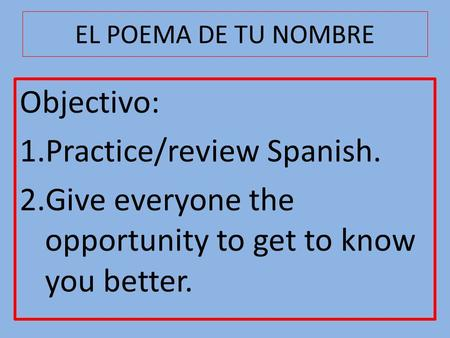 EL POEMA DE TU NOMBRE Objectivo: 1.Practice/review Spanish. 2.Give everyone the opportunity to get to know you better.