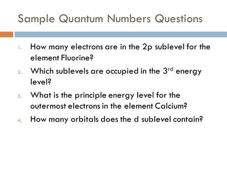 Sample Quantum Numbers Questions 1. How many electrons are in the 2p sublevel for the element Fluorine? 2. Which sublevels are occupied in the 3 rd energy.