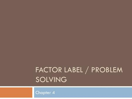 FACTOR LABEL / PROBLEM SOLVING Chapter 4. Three step approach 1. Analyze a. What is known? b. What is unknown? c. Plan a solution strategy 2. Calculate.