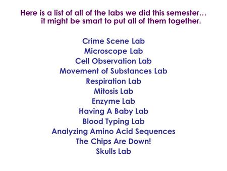 Here is a list of all of the labs we did this semester… it might be smart to put all of them together. Crime Scene Lab Microscope Lab Cell Observation.