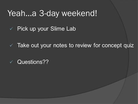 Yeah…a 3-day weekend! Pick up your Slime Lab Take out your notes to review for concept quiz Questions??